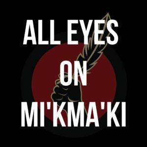 Idle No More logo with overlay text that says All Eyes on Mi'kma'ki